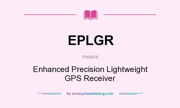 What does EPLGR mean? It stands for Enhanced Precision Lightweight GPS Receiver