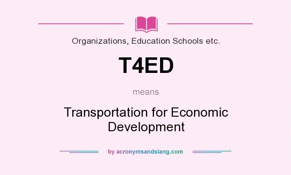 What does T4ED mean? It stands for Transportation for Economic Development
