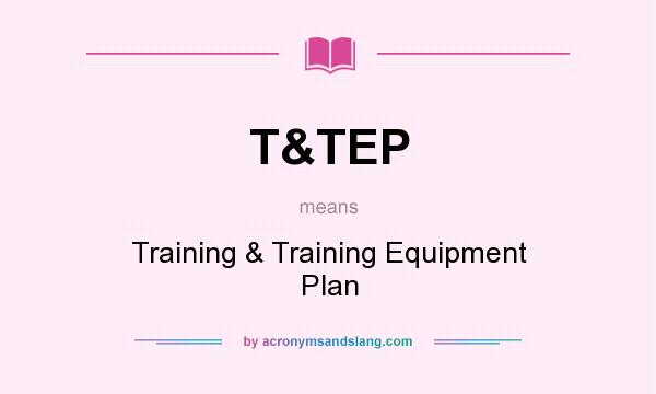 What does T&TEP mean? It stands for Training & Training Equipment Plan
