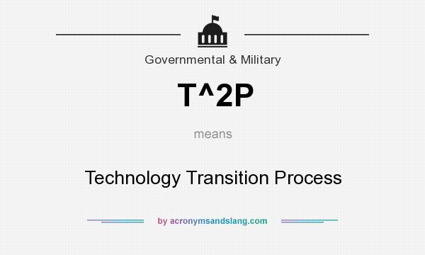 What does T^2P mean? It stands for Technology Transition Process