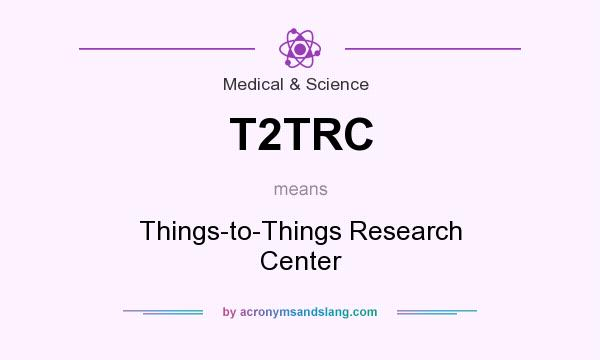 What does T2TRC mean? It stands for Things-to-Things Research Center
