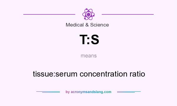 What does T:S mean? It stands for tissue:serum concentration ratio