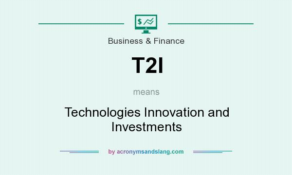 What does T2I mean? It stands for Technologies Innovation and Investments