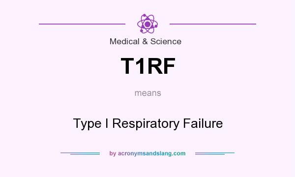 What does T1RF mean? It stands for Type I Respiratory Failure