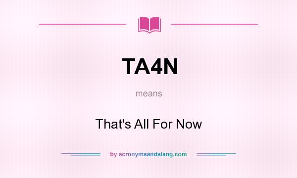 What does TA4N mean? It stands for That`s All For Now