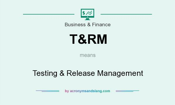What does T&RM mean? It stands for Testing & Release Management