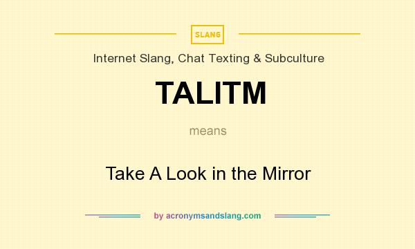 What does TALITM mean? It stands for Take A Look in the Mirror