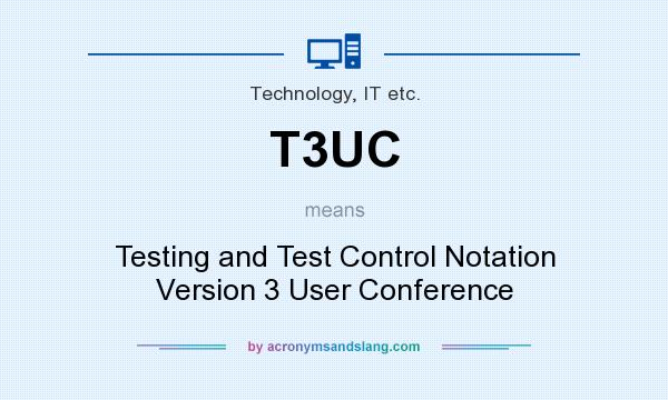 What does T3UC mean? It stands for Testing and Test Control Notation Version 3 User Conference