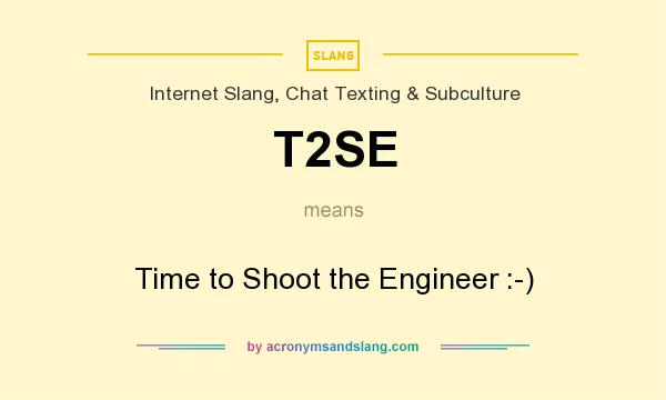 What does T2SE mean? It stands for Time to Shoot the Engineer :-)