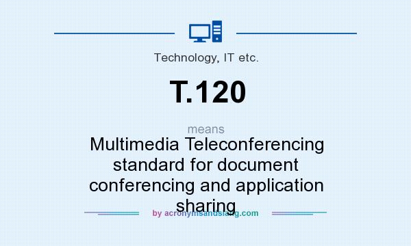 What does T.120 mean? It stands for Multimedia Teleconferencing standard for document conferencing and application sharing