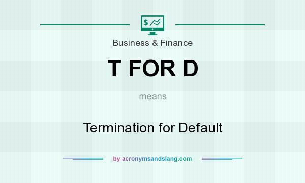 What does T FOR D mean? It stands for Termination for Default