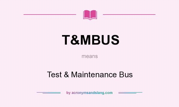 What does T&MBUS mean? It stands for Test & Maintenance Bus
