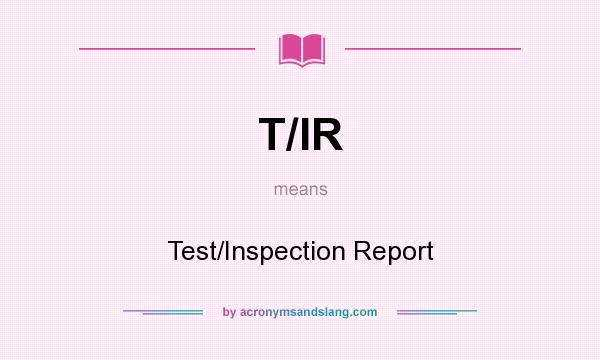 What does T/IR mean? It stands for Test/Inspection Report