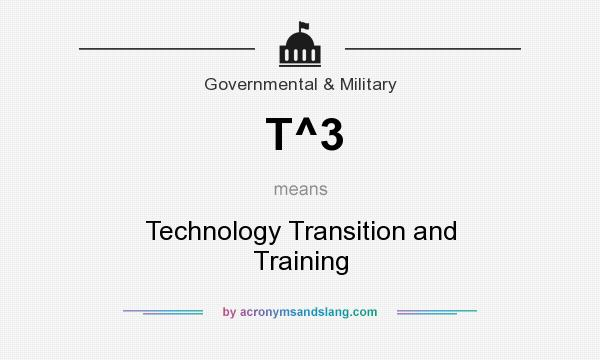 What does T^3 mean? It stands for Technology Transition and Training