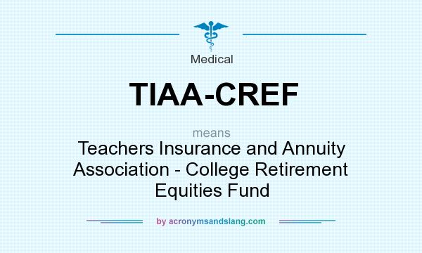 What does TIAA-CREF mean? It stands for Teachers Insurance and Annuity Association - College Retirement Equities Fund