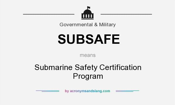 What does SUBSAFE mean? It stands for Submarine Safety Certification Program