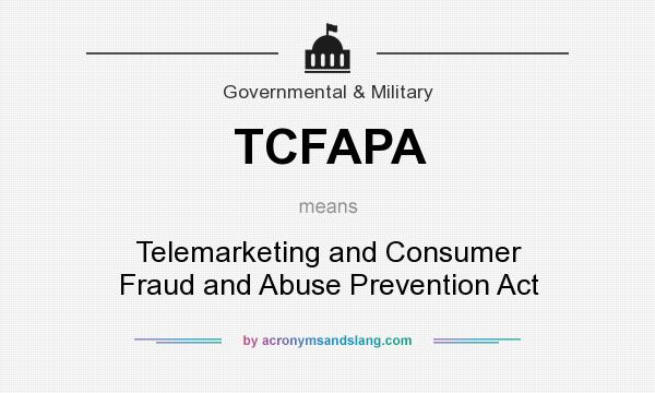 What does TCFAPA mean? It stands for Telemarketing and Consumer Fraud and Abuse Prevention Act