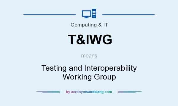 What does T&IWG mean? It stands for Testing and Interoperability Working Group