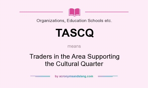 What does TASCQ mean? It stands for Traders in the Area Supporting the Cultural Quarter