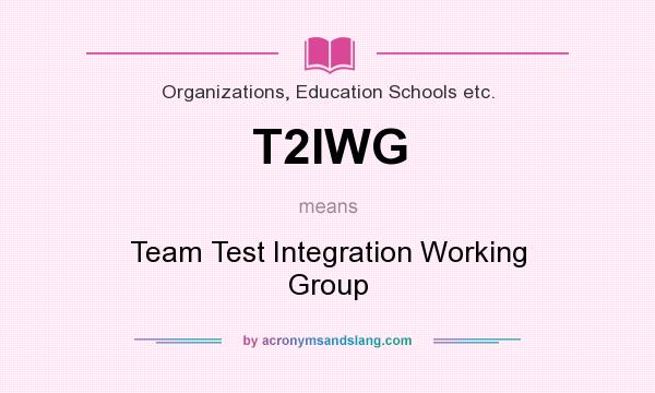 What does T2IWG mean? It stands for Team Test Integration Working Group