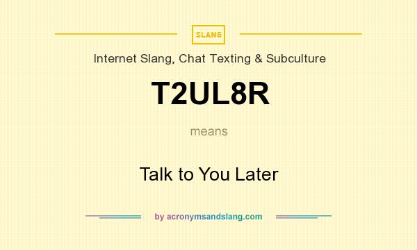 What does T2UL8R mean? It stands for Talk to You Later