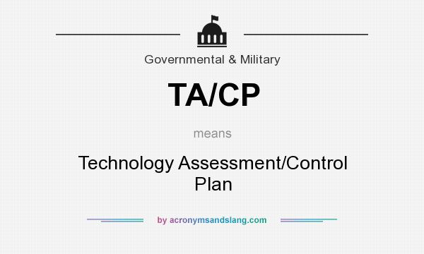 What does TA/CP mean? It stands for Technology Assessment/Control Plan