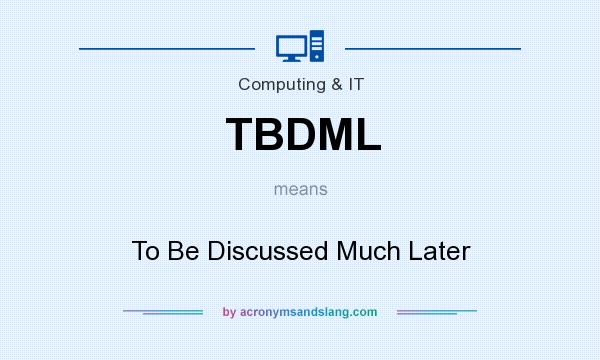 What does TBDML mean? It stands for To Be Discussed Much Later