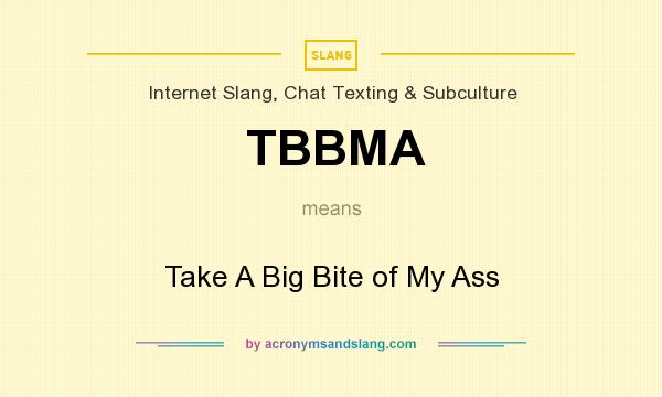 What does TBBMA mean? It stands for Take A Big Bite of My Ass