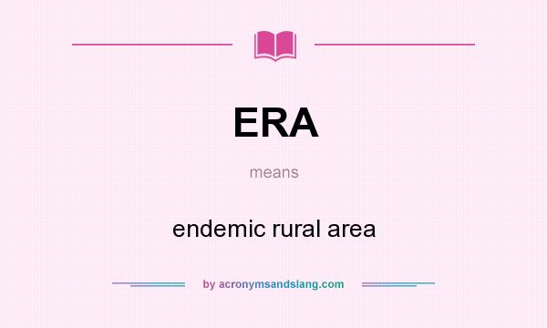 What does ERA mean? It stands for endemic rural area