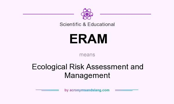 What does ERAM mean? It stands for Ecological Risk Assessment and Management