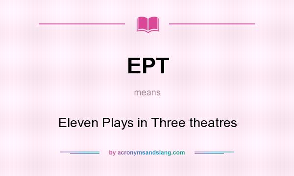 What does EPT mean? It stands for Eleven Plays in Three theatres