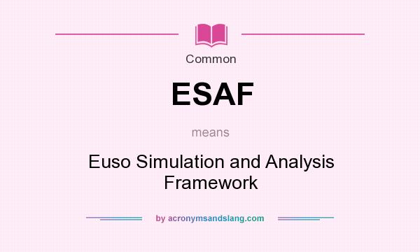 What does ESAF mean? It stands for Euso Simulation and Analysis Framework