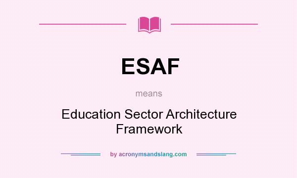 What does ESAF mean? It stands for Education Sector Architecture Framework