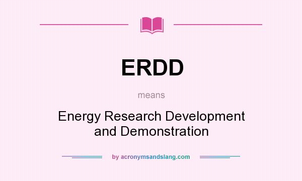 What does ERDD mean? It stands for Energy Research Development and Demonstration