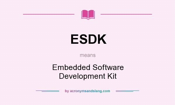 What does ESDK mean? It stands for Embedded Software Development Kit