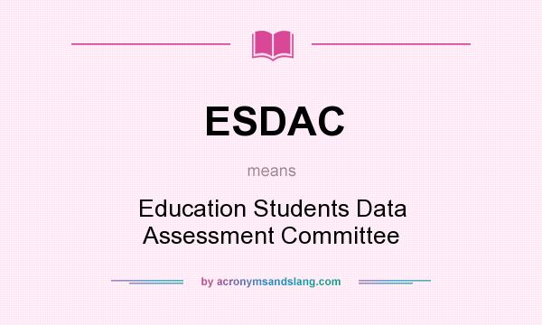 What does ESDAC mean? It stands for Education Students Data Assessment Committee
