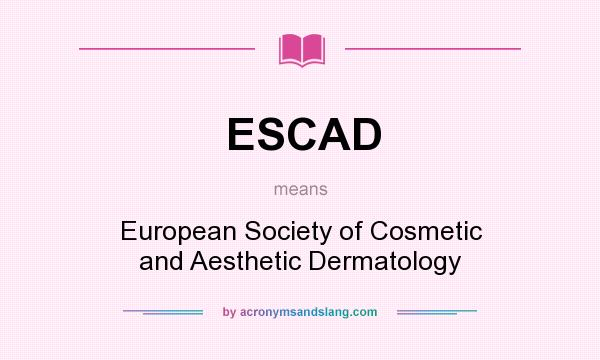 What does ESCAD mean? It stands for European Society of Cosmetic and Aesthetic Dermatology
