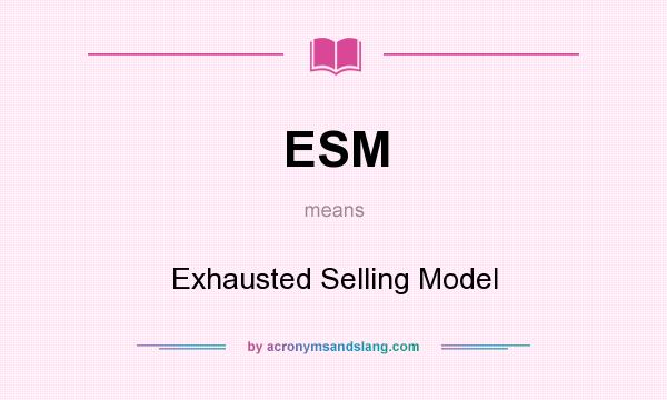 What does ESM mean? It stands for Exhausted Selling Model