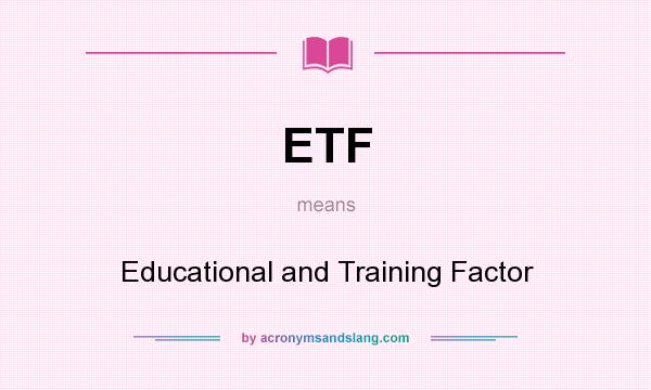 What does ETF mean? It stands for Educational and Training Factor
