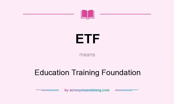 What does ETF mean? It stands for Education Training Foundation