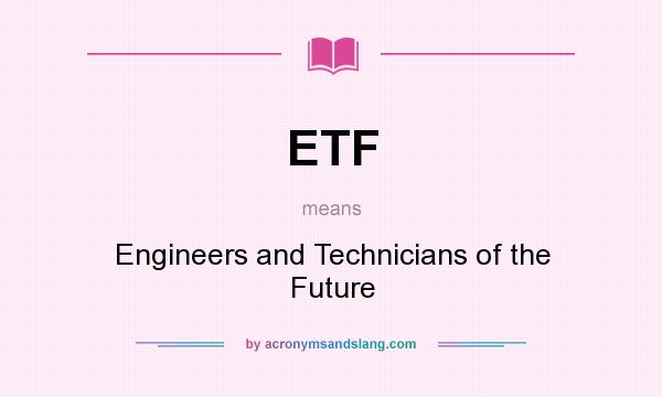 What does ETF mean? It stands for Engineers and Technicians of the Future