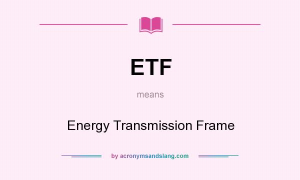 What does ETF mean? It stands for Energy Transmission Frame