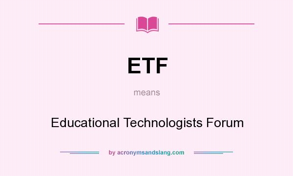What does ETF mean? It stands for Educational Technologists Forum