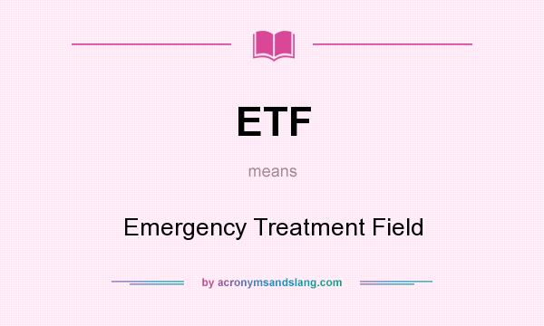 What does ETF mean? It stands for Emergency Treatment Field