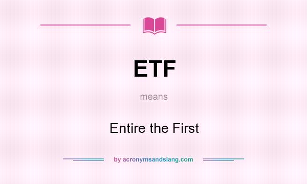 What does ETF mean? It stands for Entire the First