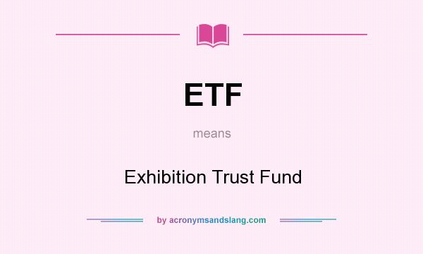 What does ETF mean? It stands for Exhibition Trust Fund