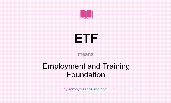 What does ETF mean? It stands for Employment and Training Foundation