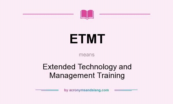 What does ETMT mean? It stands for Extended Technology and Management Training
