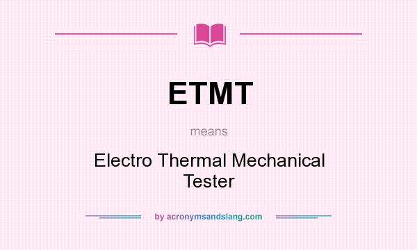 What does ETMT mean? It stands for Electro Thermal Mechanical Tester