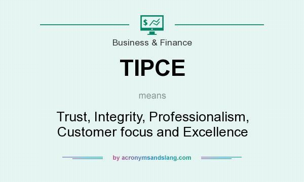 What does TIPCE mean? It stands for Trust, Integrity, Professionalism, Customer focus and Excellence